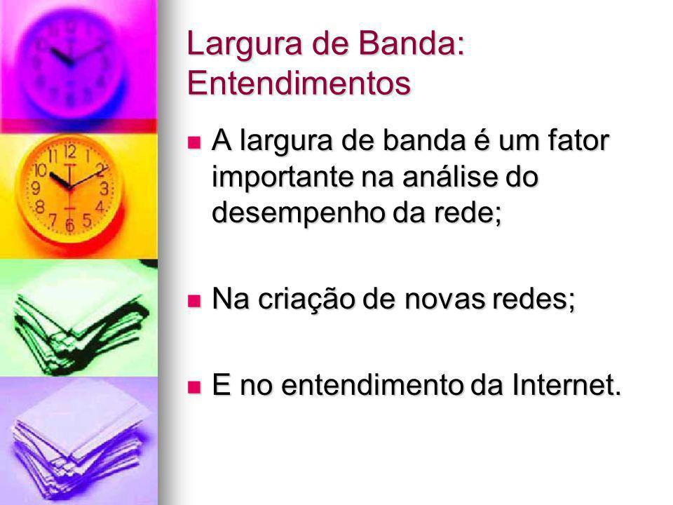 Largura de Banda: Entendimentos A largura de banda é um fator importante na análise do desempenho da rede; A largura de banda é um fator importante na