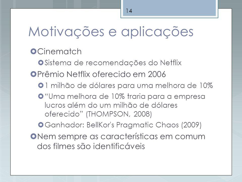 14 Motivações e aplicações Cinematch Sistema de recomendações do Netflix Prêmio Netflix oferecido em 2006 1 milhão de dólares para uma melhora de 10%