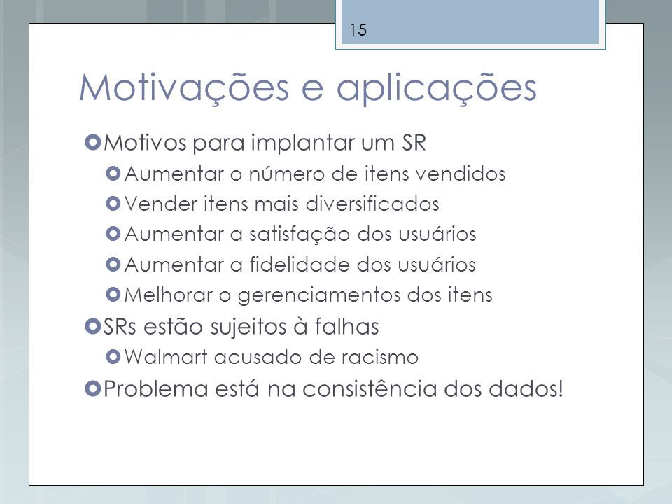 15 Motivações e aplicações Motivos para implantar um SR Aumentar o número de itens vendidos Vender itens mais diversificados Aumentar a satisfação dos