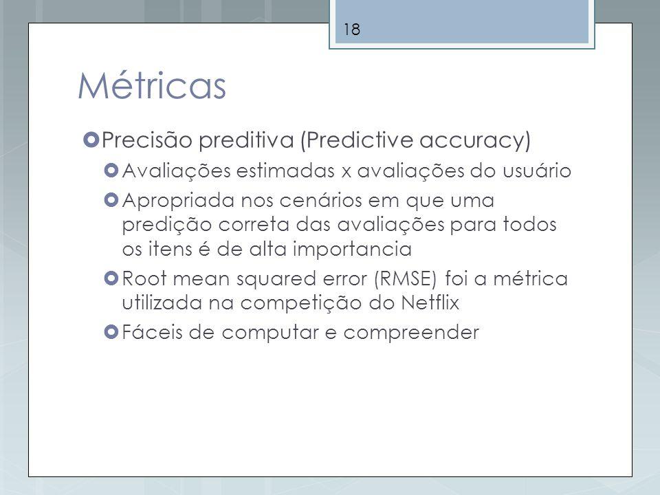 18 Métricas Precisão preditiva (Predictive accuracy) Avaliações estimadas x avaliações do usuário Apropriada nos cenários em que uma predição correta