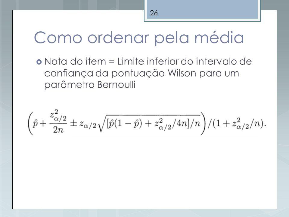 26 Como ordenar pela média Nota do item = Limite inferior do intervalo de confiança da pontuação Wilson para um parâmetro Bernoulli