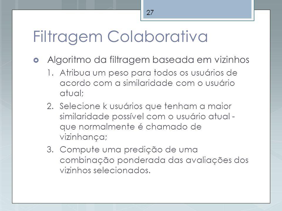 27 Filtragem Colaborativa Algoritmo da filtragem baseada em vizinhos 1.Atribua um peso para todos os usuários de acordo com a similaridade com o usuár