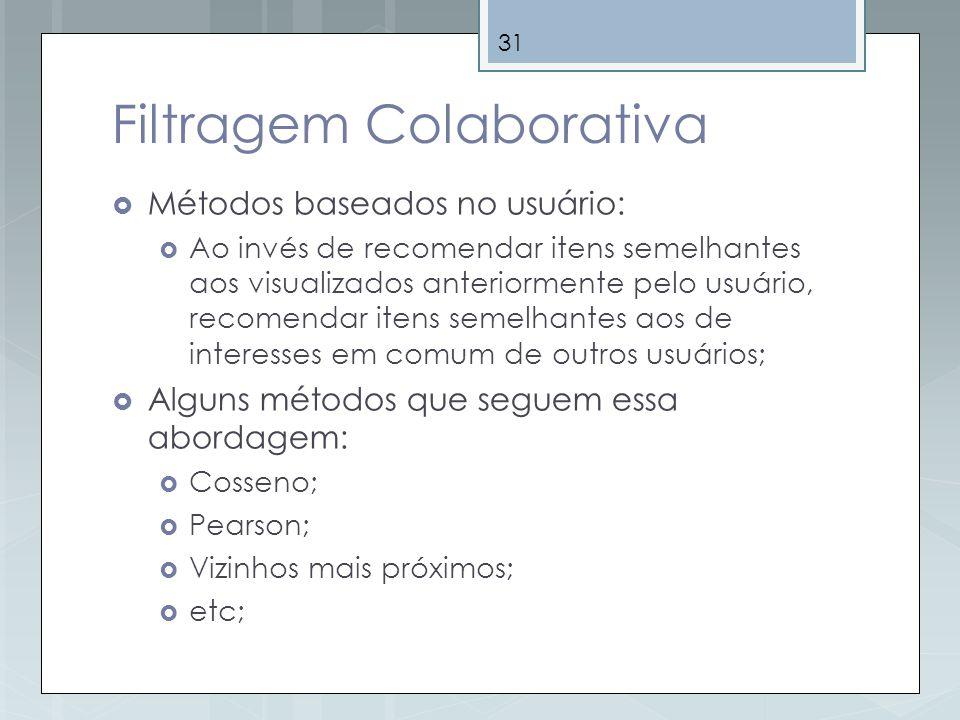 31 Filtragem Colaborativa Métodos baseados no usuário: Ao invés de recomendar itens semelhantes aos visualizados anteriormente pelo usuário, recomenda