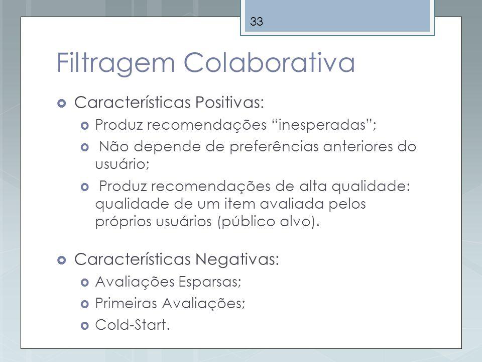 33 Filtragem Colaborativa Características Positivas: Produz recomendações inesperadas; Não depende de preferências anteriores do usuário; Produz recom