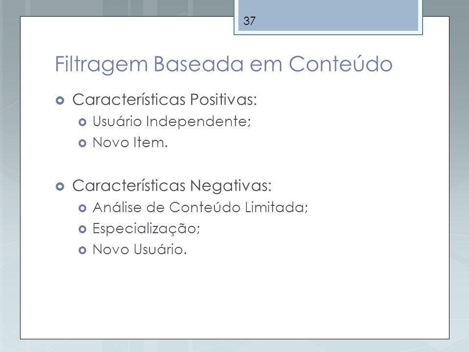 37 Filtragem Baseada em Conteúdo Características Positivas: Usuário Independente; Novo Item. Características Negativas: Análise de Conteúdo Limitada;