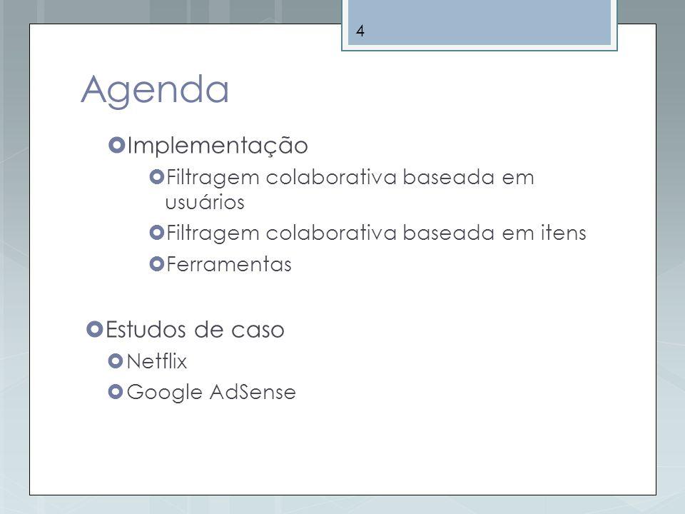 4 Agenda Implementação Filtragem colaborativa baseada em usuários Filtragem colaborativa baseada em itens Ferramentas Estudos de caso Netflix Google A