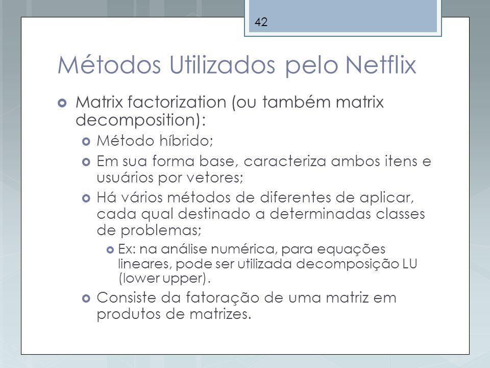 42 Métodos Utilizados pelo Netflix Matrix factorization (ou também matrix decomposition): Método híbrido; Em sua forma base, caracteriza ambos itens e