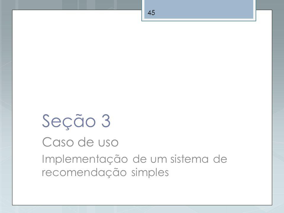 45 Seção 3 Caso de uso Implementação de um sistema de recomendação simples