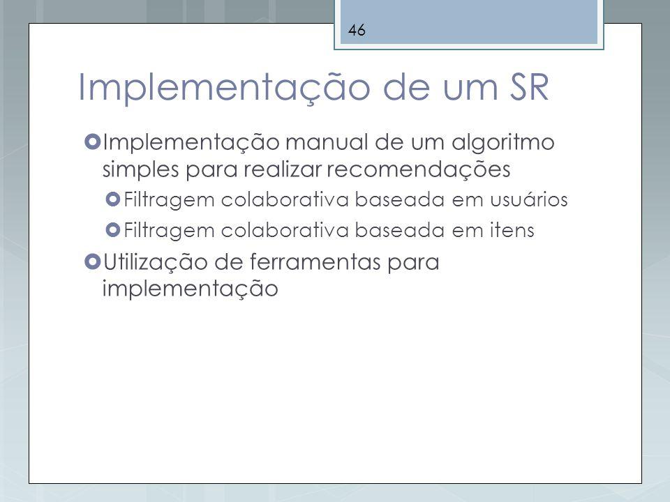 46 Implementação de um SR Implementação manual de um algoritmo simples para realizar recomendações Filtragem colaborativa baseada em usuários Filtrage