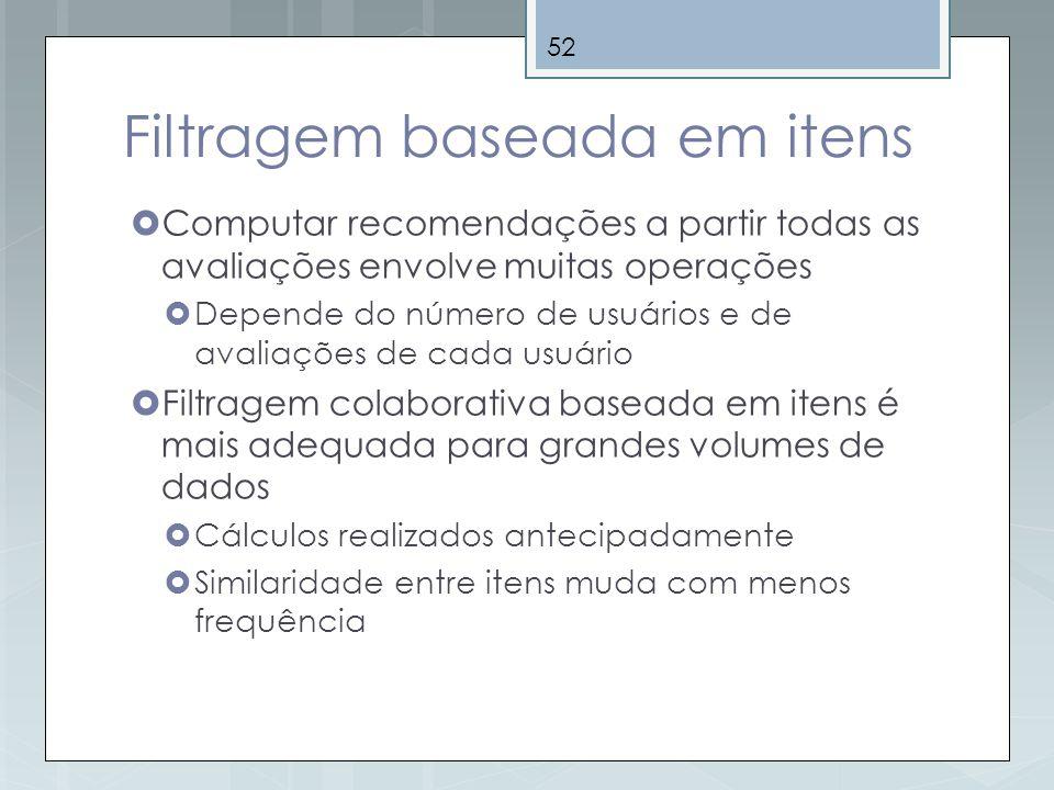 52 Filtragem baseada em itens Computar recomendações a partir todas as avaliações envolve muitas operações Depende do número de usuários e de avaliaçõ