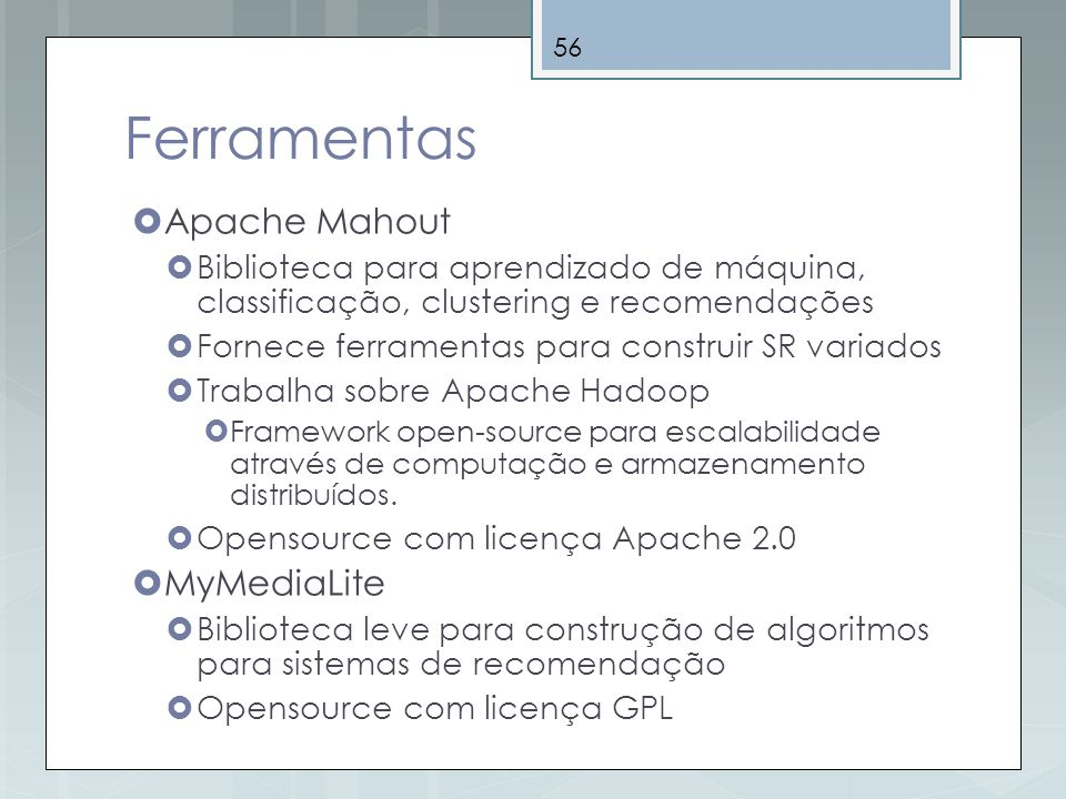 56 Ferramentas Apache Mahout Biblioteca para aprendizado de máquina, classificação, clustering e recomendações Fornece ferramentas para construir SR v