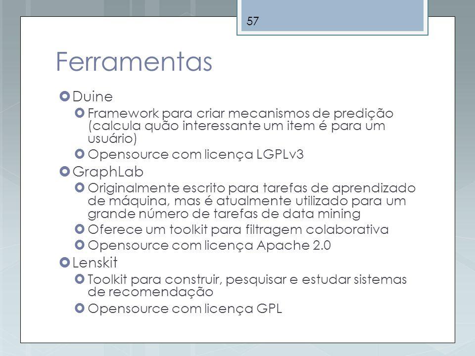 57 Ferramentas Duine Framework para criar mecanismos de predição (calcula quão interessante um item é para um usuário) Opensource com licença LGPLv3 G