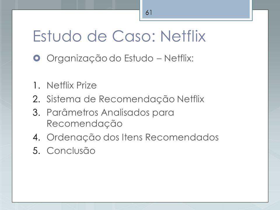 61 Estudo de Caso: Netflix Organização do Estudo – Netflix: 1.Netflix Prize 2.Sistema de Recomendação Netflix 3.Parâmetros Analisados para Recomendaçã
