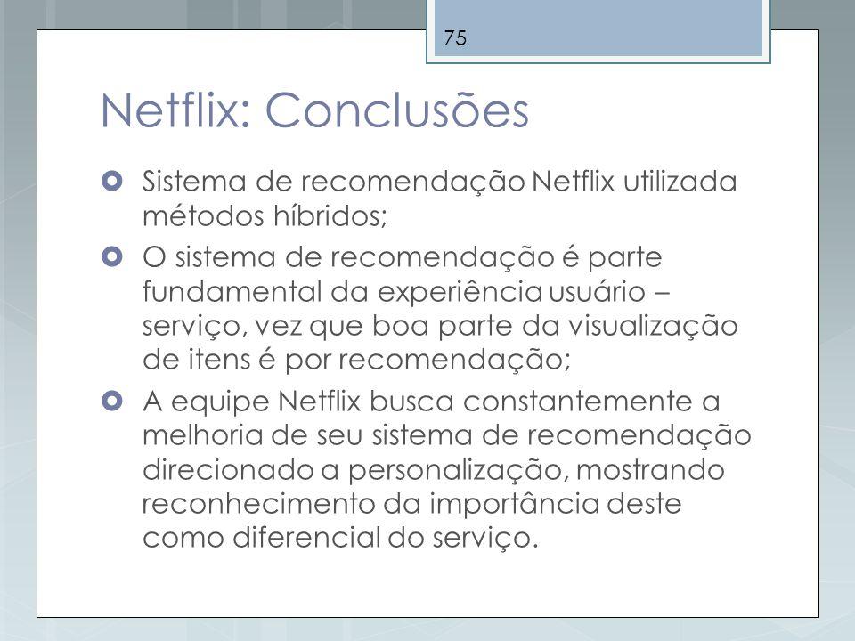 75 Netflix: Conclusões Sistema de recomendação Netflix utilizada métodos híbridos; O sistema de recomendação é parte fundamental da experiência usuári