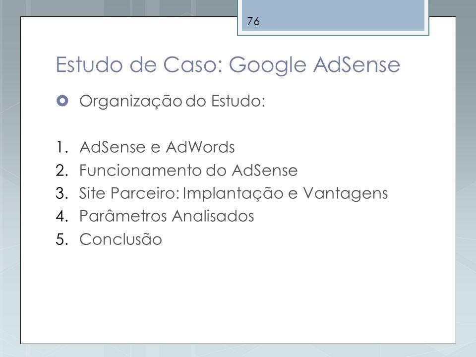76 Estudo de Caso: Google AdSense Organização do Estudo: 1.AdSense e AdWords 2.Funcionamento do AdSense 3.Site Parceiro: Implantação e Vantagens 4.Par