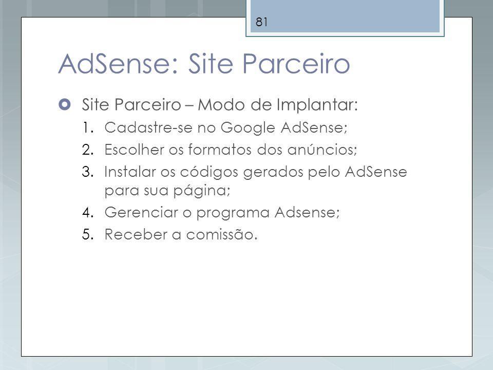81 AdSense: Site Parceiro Site Parceiro – Modo de Implantar: 1.Cadastre-se no Google AdSense; 2.Escolher os formatos dos anúncios; 3.Instalar os códig