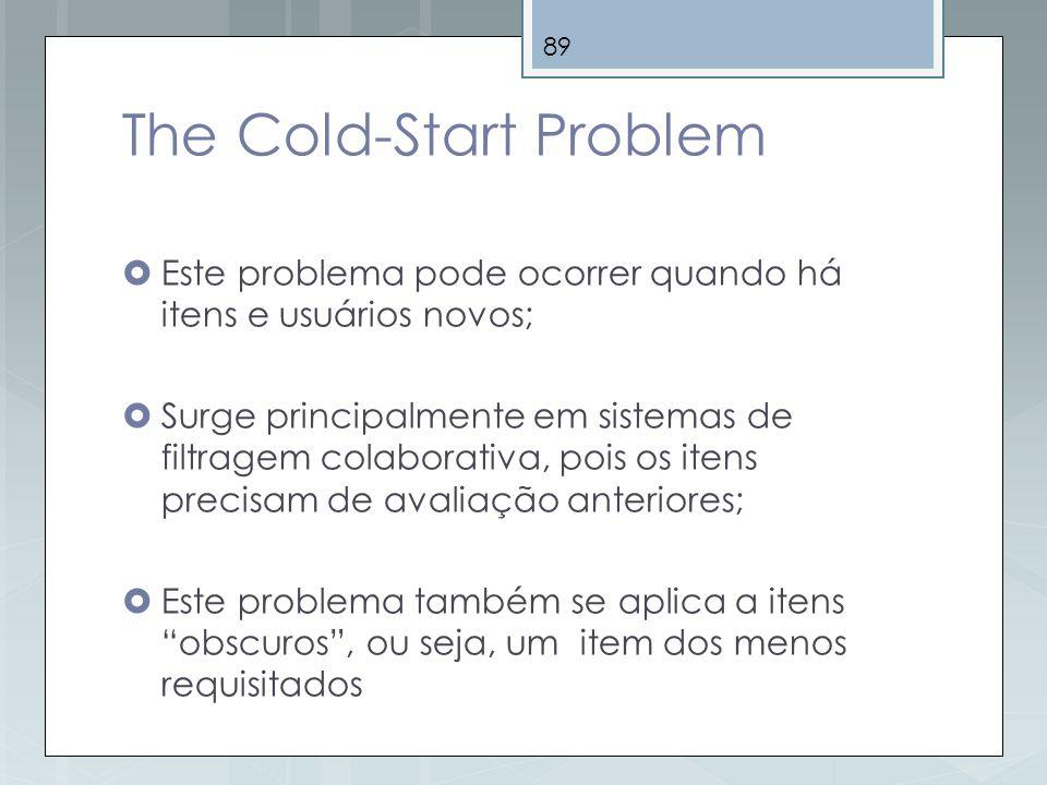 89 The Cold-Start Problem Este problema pode ocorrer quando há itens e usuários novos; Surge principalmente em sistemas de filtragem colaborativa, poi