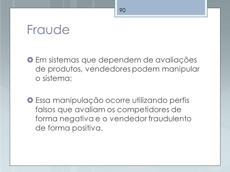 90 Fraude Em sistemas que dependem de avaliações de produtos, vendedores podem manipular o sistema; Essa manipulação ocorre utilizando perfis falsos q