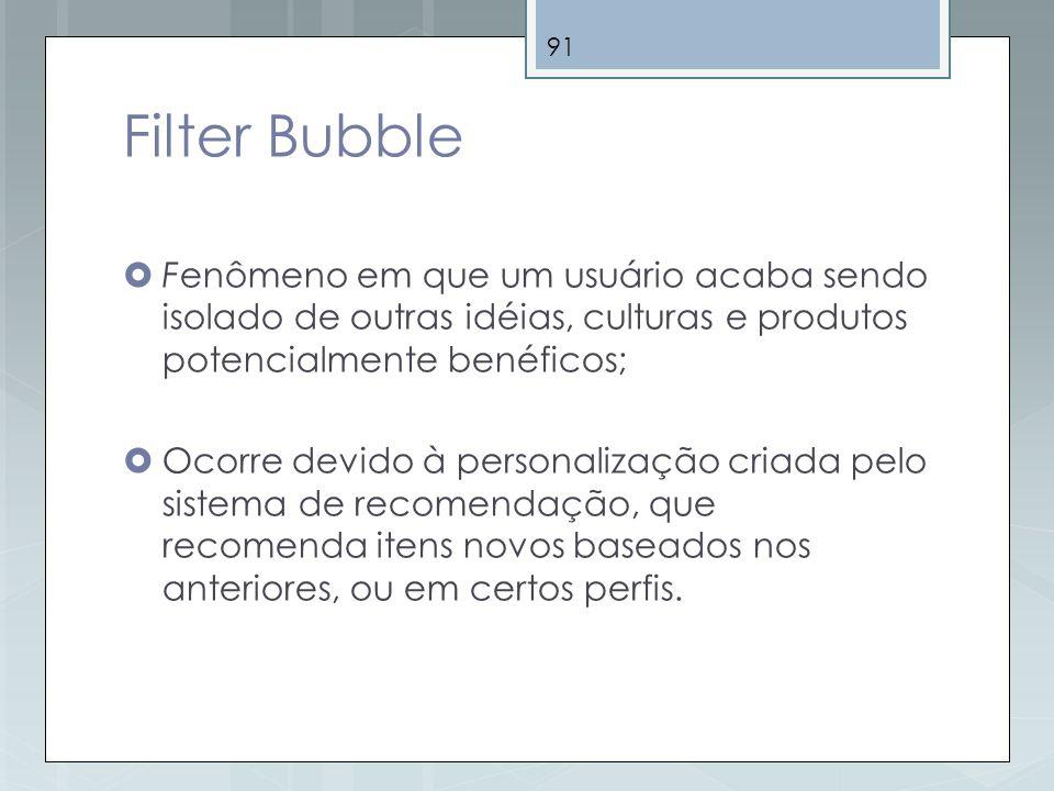 91 Filter Bubble Fenômeno em que um usuário acaba sendo isolado de outras idéias, culturas e produtos potencialmente benéficos; Ocorre devido à person