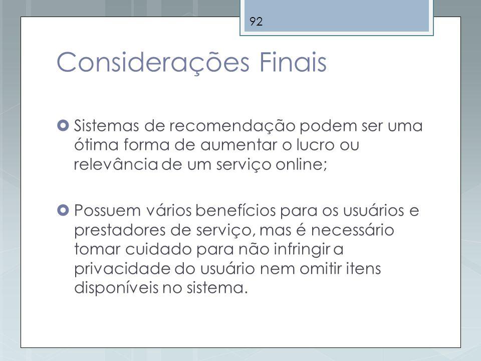 92 Considerações Finais Sistemas de recomendação podem ser uma ótima forma de aumentar o lucro ou relevância de um serviço online; Possuem vários bene
