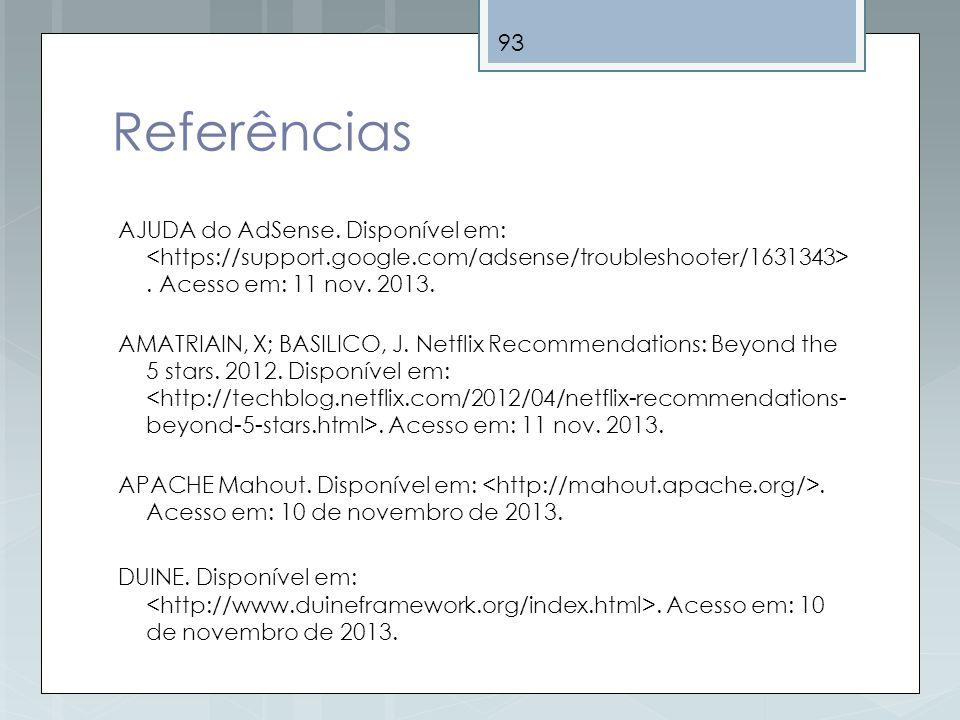 93 Referências AJUDA do AdSense. Disponível em:. Acesso em: 11 nov. 2013. AMATRIAIN, X; BASILICO, J. Netflix Recommendations: Beyond the 5 stars. 2012