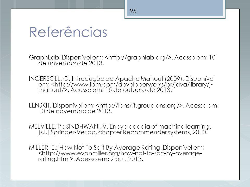 95 Referências GraphLab. Disponível em:. Acesso em: 10 de novembro de 2013. INGERSOLL, G. Introdução ao Apache Mahout (2009). Disponível em:. Acesso e