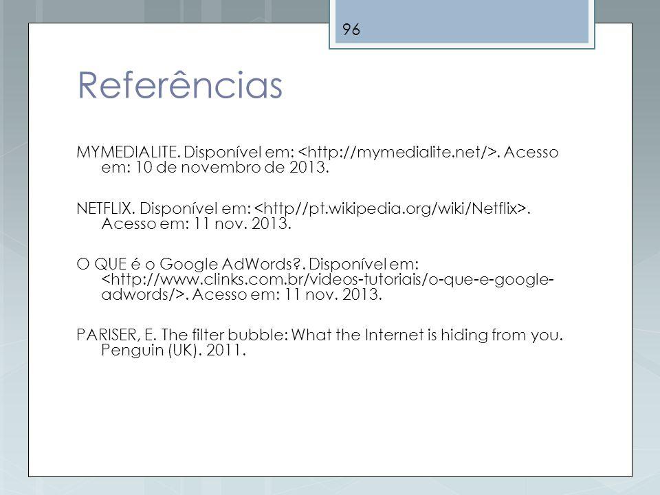 96 Referências MYMEDIALITE. Disponível em:. Acesso em: 10 de novembro de 2013. NETFLIX. Disponível em:. Acesso em: 11 nov. 2013. O QUE é o Google AdWo