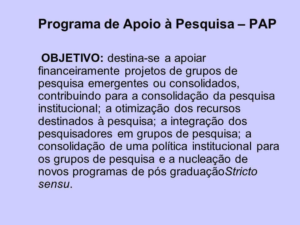 Programa de Apoio à Pesquisa – PAP OBJETIVO: destina-se a apoiar financeiramente projetos de grupos de pesquisa emergentes ou consolidados, contribuin