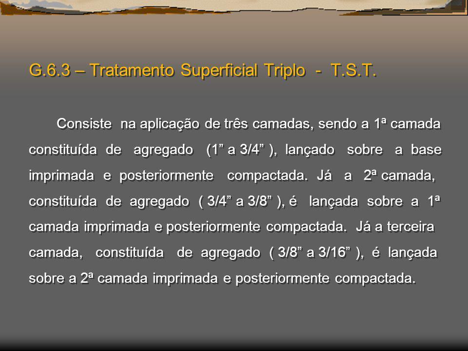 G.6.3 – Tratamento Superficial Triplo - T.S.T. Consiste na aplicação de três camadas, sendo a 1ª camada constituída de agregado (1 a 3/4 ), lançado so