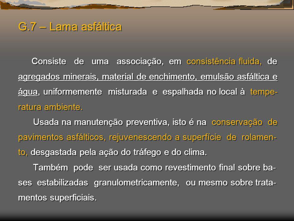 G.7 – Lama asfáltica Consiste de uma associação, em consistência fluida, de agregados minerais, material de enchimento, emulsão asfáltica e água, unif
