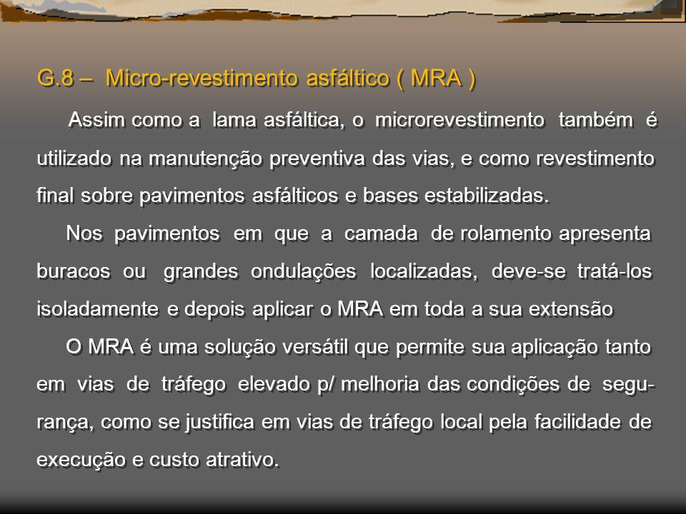 G.8 – Micro-revestimento asfáltico ( MRA ) Assim como a lama asfáltica, o microrevestimento também é utilizado na manutenção preventiva das vias, e co