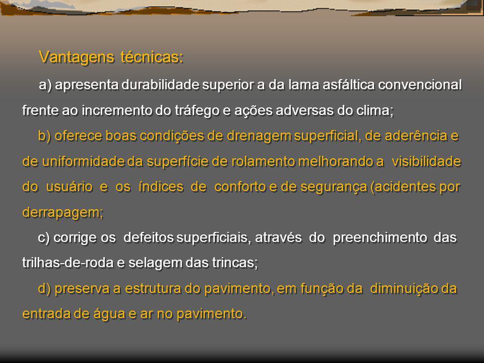 Vantagens técnicas: a) apresenta durabilidade superior a da lama asfáltica convencional frente ao incremento do tráfego e ações adversas do clima; b)