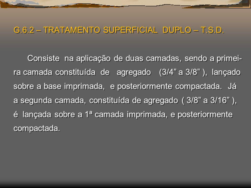 G.6.2 – TRATAMENTO SUPERFICIAL DUPLO – T.S.D. Consiste na aplicação de duas camadas, sendo a primei- ra camada constituída de agregado (3/4 a 3/8 ), l
