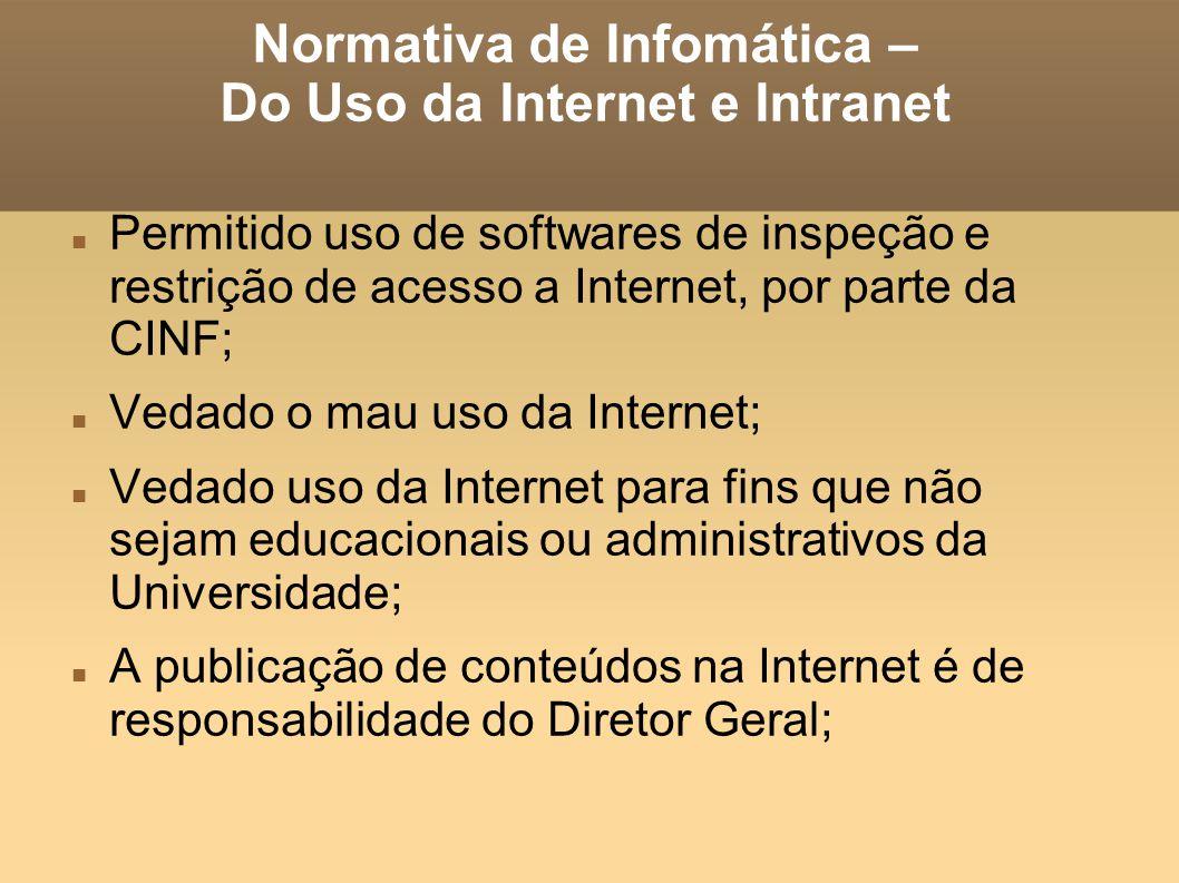 Normativa de Infomática – Do Uso da Internet e Intranet Permitido uso de softwares de inspeção e restrição de acesso a Internet, por parte da CINF; Ve