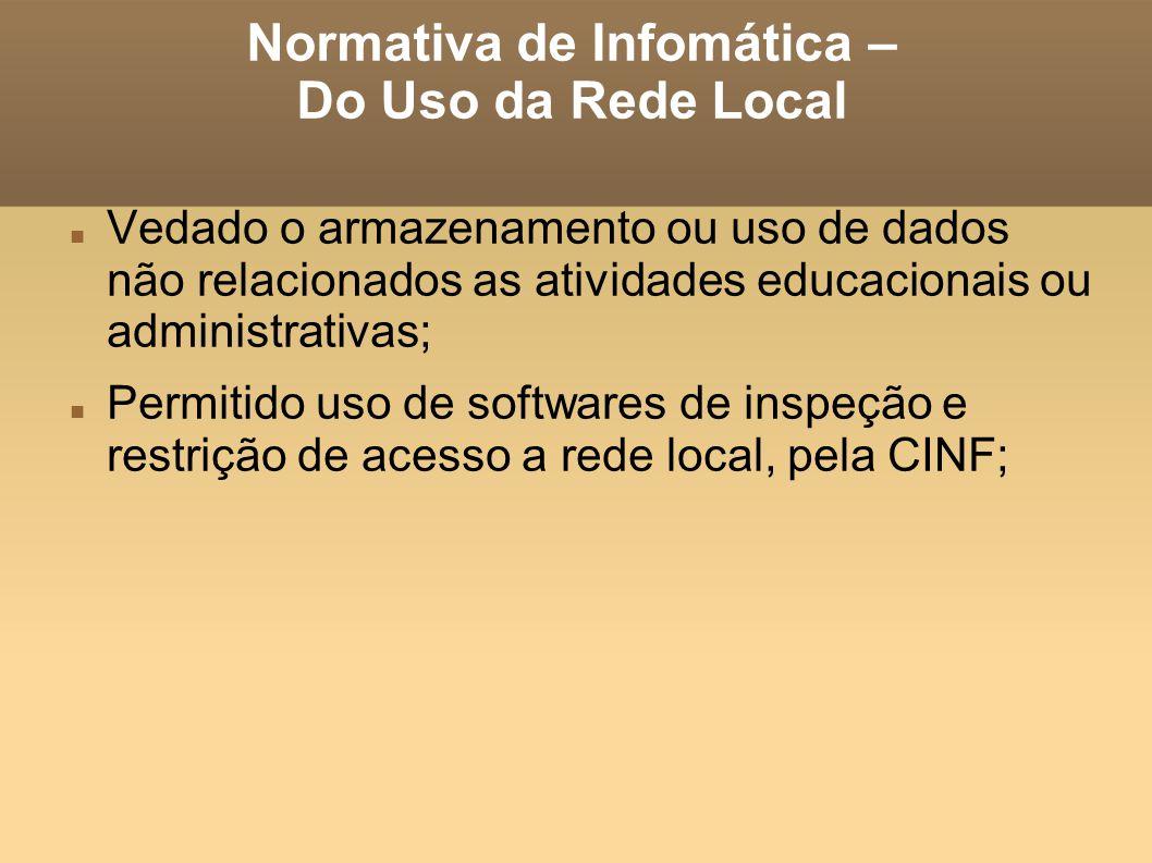 Normativa de Infomática – Do Uso da Rede Local Vedado o armazenamento ou uso de dados não relacionados as atividades educacionais ou administrativas; Permitido uso de softwares de inspeção e restrição de acesso a rede local, pela CINF;