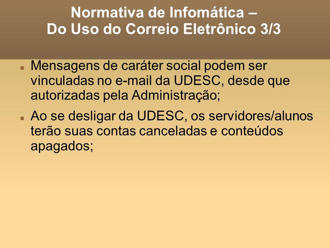 Normativa de Infomática – Do Uso do Correio Eletrônico 3/3 Mensagens de caráter social podem ser vinculadas no e-mail da UDESC, desde que autorizadas pela Administração; Ao se desligar da UDESC, os servidores/alunos terão suas contas canceladas e conteúdos apagados;