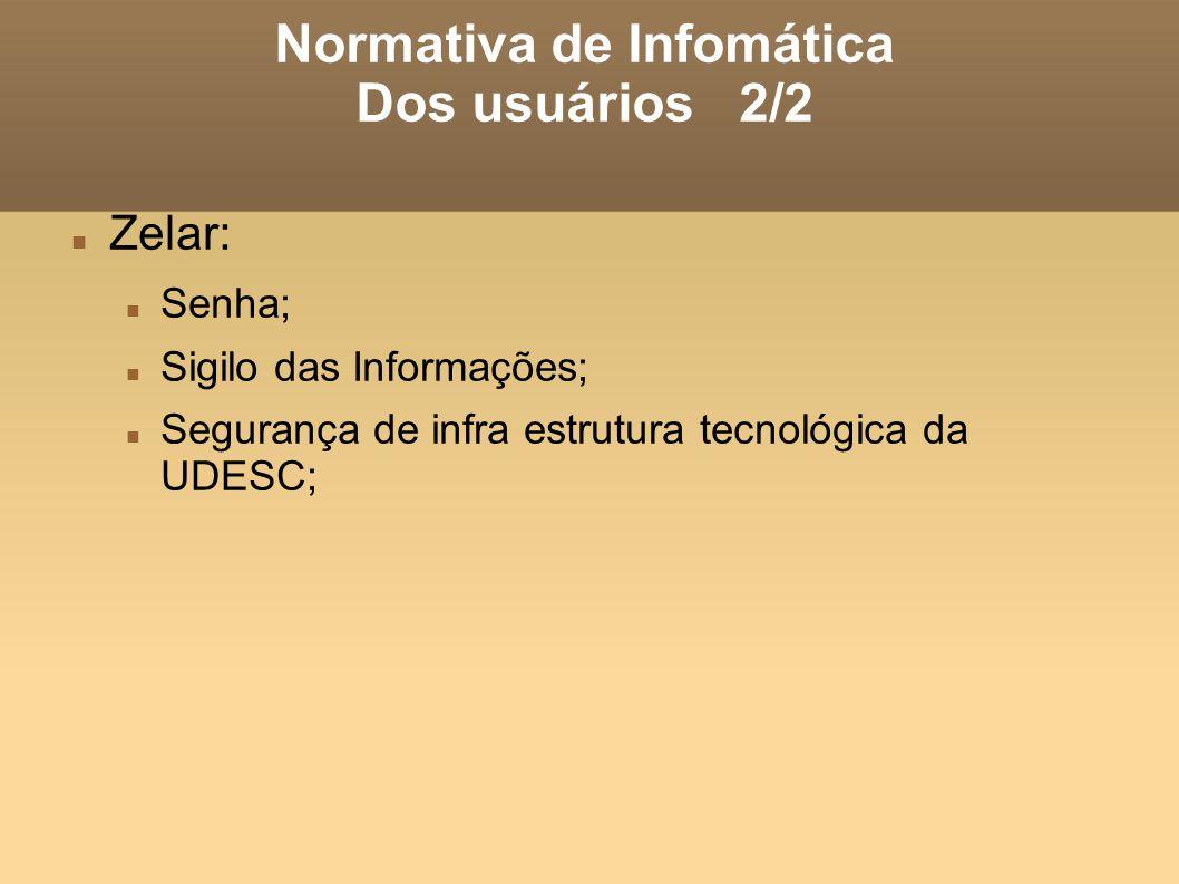 Normativa de Infomática Dos usuários 2/2 Zelar: Senha; Sigilo das Informações; Segurança de infra estrutura tecnológica da UDESC;