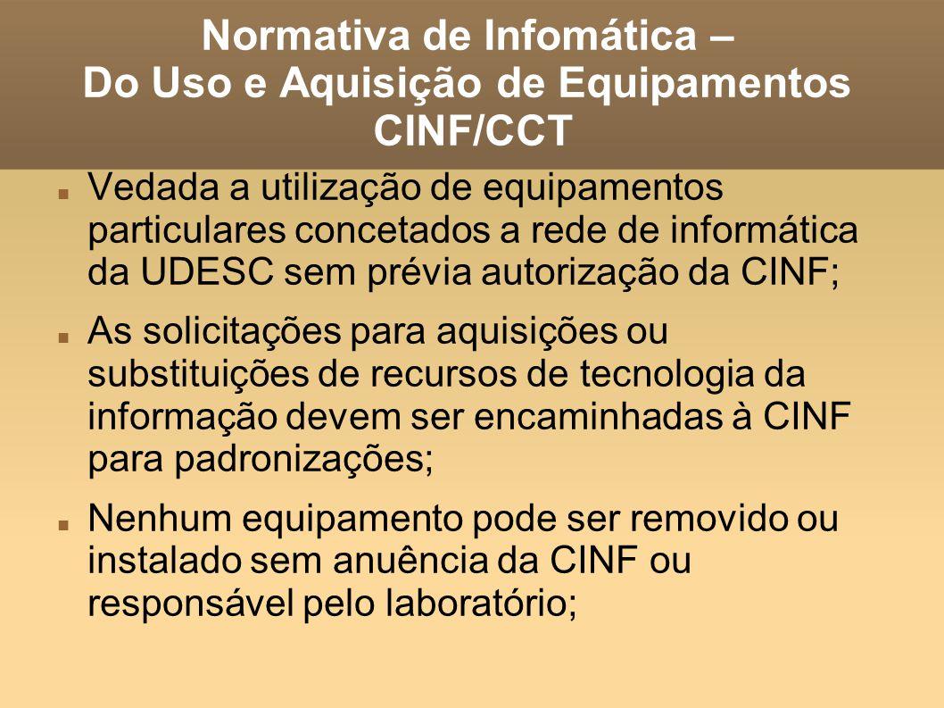 Normativa de Infomática – Do Uso e Aquisição de Equipamentos CINF/CCT Vedada a utilização de equipamentos particulares concetados a rede de informática da UDESC sem prévia autorização da CINF; As solicitações para aquisições ou substituições de recursos de tecnologia da informação devem ser encaminhadas à CINF para padronizações; Nenhum equipamento pode ser removido ou instalado sem anuência da CINF ou responsável pelo laboratório;