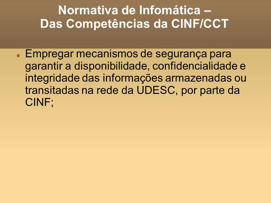 Normativa de Infomática – Das Competências da CINF/CCT Empregar mecanismos de segurança para garantir a disponibilidade, confidencialidade e integridade das informações armazenadas ou transitadas na rede da UDESC, por parte da CINF;