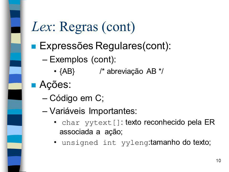 10 Lex: Regras (cont) n Expressões Regulares(cont): –Exemplos (cont): {AB}/* abreviação AB */ n Ações: –Código em C; –Variáveis Importantes: char yytext[]: texto reconhecido pela ER associada a ação; unsigned int yyleng:tamanho do texto;