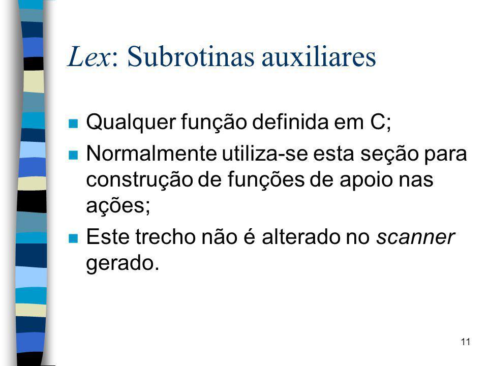 11 Lex: Subrotinas auxiliares n Qualquer função definida em C; n Normalmente utiliza-se esta seção para construção de funções de apoio nas ações; n Este trecho não é alterado no scanner gerado.