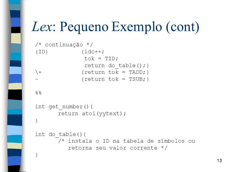 13 Lex: Pequeno Exemplo (cont) /* continuação */ {ID}{idc++; tok = TID; return do_table();} \+{return tok = TADD;} -{return tok = TSUB;} % int get_number(){ return atoi(yytext); } int do_table(){ /* instala o ID na tabela de símbolos ou retorna seu valor corrente */ }