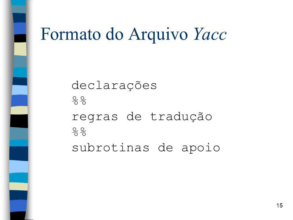 15 Formato do Arquivo Yacc declarações % regras de tradução % subrotinas de apoio