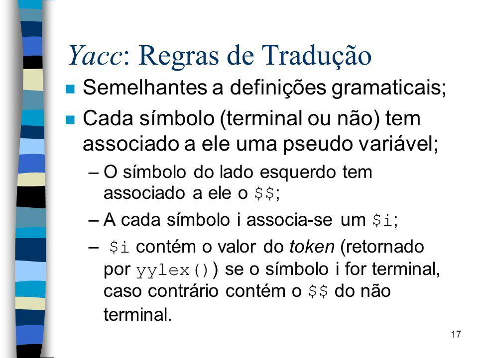17 Yacc: Regras de Tradução n Semelhantes a definições gramaticais; n Cada símbolo (terminal ou não) tem associado a ele uma pseudo variável; –O símbolo do lado esquerdo tem associado a ele o $$; –A cada símbolo i associa-se um $i; – $i contém o valor do token (retornado por yylex()) se o símbolo i for terminal, caso contrário contém o $$ do não terminal.