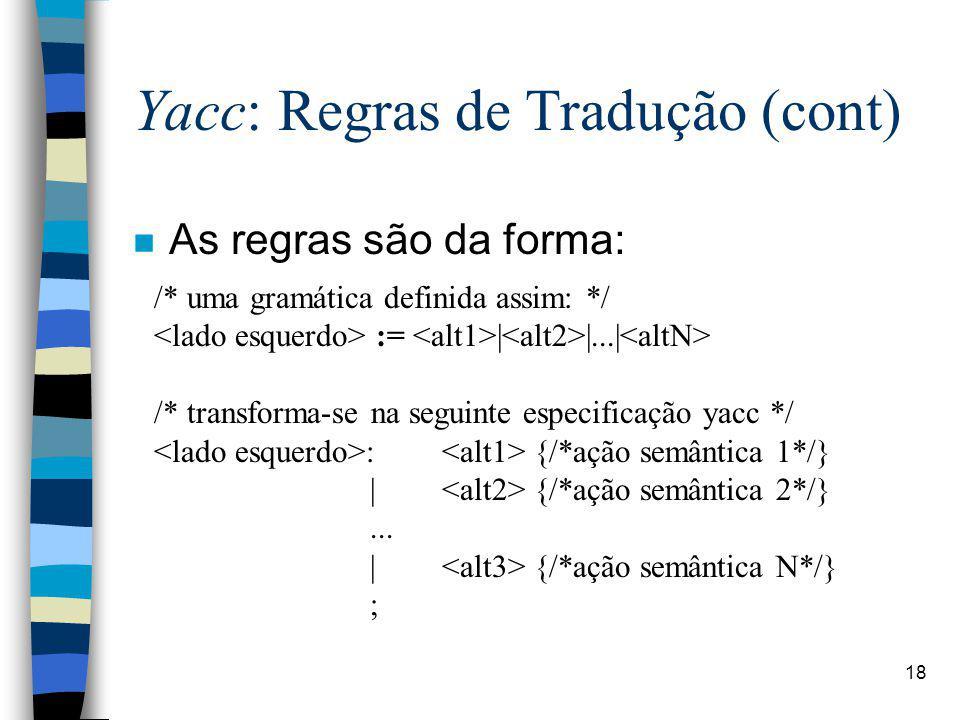 18 Yacc: Regras de Tradução (cont) /* uma gramática definida assim: */ :=    ...  /* transforma-se na seguinte especificação yacc */ : {/*ação semântica 1*/}   {/*ação semântica 2*/}...