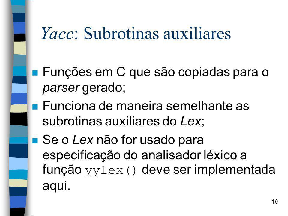 19 Yacc: Subrotinas auxiliares n Funções em C que são copiadas para o parser gerado; n Funciona de maneira semelhante as subrotinas auxiliares do Lex; Se o Lex não for usado para especificação do analisador léxico a função yylex() deve ser implementada aqui.