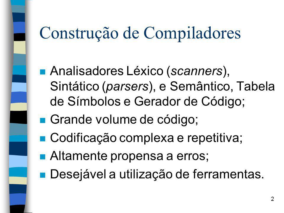 2 Construção de Compiladores n Analisadores Léxico (scanners), Sintático (parsers), e Semântico, Tabela de Símbolos e Gerador de Código; n Grande volume de código; n Codificação complexa e repetitiva; n Altamente propensa a erros; n Desejável a utilização de ferramentas.
