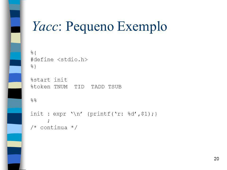 20 Yacc: Pequeno Exemplo %{ #define %} %start init %token TNUM TID TADD TSUB % init :expr \n {printf(r: %d,$1);} ; /* continua */