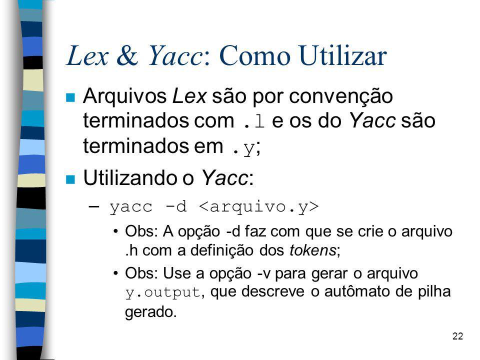 22 Lex & Yacc: Como Utilizar Arquivos Lex são por convenção terminados com.l e os do Yacc são terminados em.y; n Utilizando o Yacc: – yacc -d Obs: A opção -d faz com que se crie o arquivo.h com a definição dos tokens; Obs: Use a opção -v para gerar o arquivo y.output, que descreve o autômato de pilha gerado.