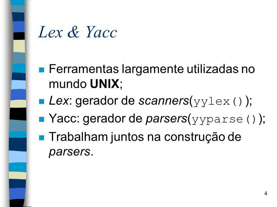 4 Lex & Yacc n Ferramentas largamente utilizadas no mundo UNIX; Lex: gerador de scanners(yylex()); Yacc: gerador de parsers(yyparse()); n Trabalham juntos na construção de parsers.
